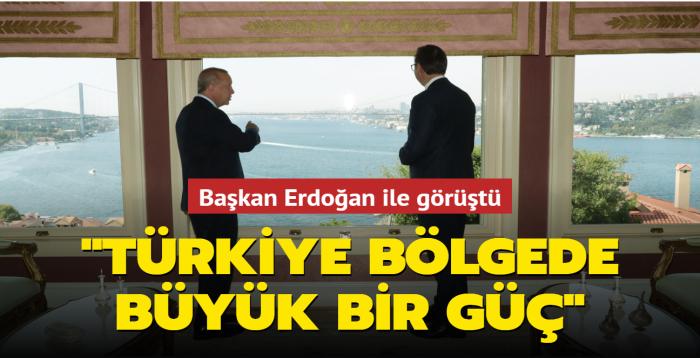 Başkan Erdoğan ile görüştü: Türkiye bölgede büyük bir güç