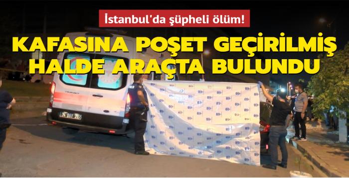İstanbul'da şüpheli ölüm: Kafasına poşet geçirilmiş halde araçta bulundu