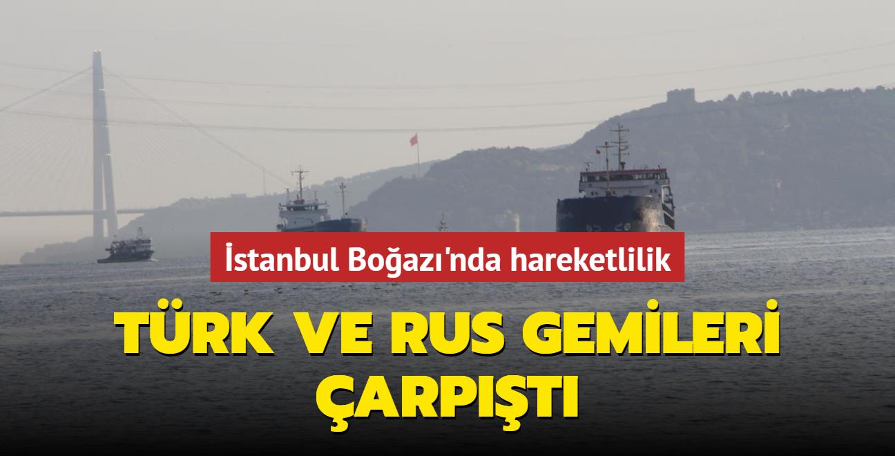 Son dakika haberi... İstanbul Boğazı'nda hareketlilik: Türk ve Rus gemileri çarpıştı