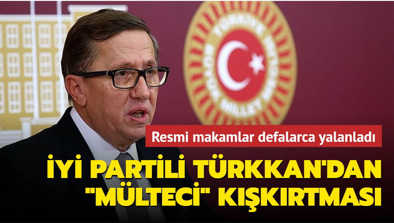 """Resmi makamlar defalarca yalanladı... İYİ Partili Türkkan'dan """"mülteci"""" kışkırtması"""
