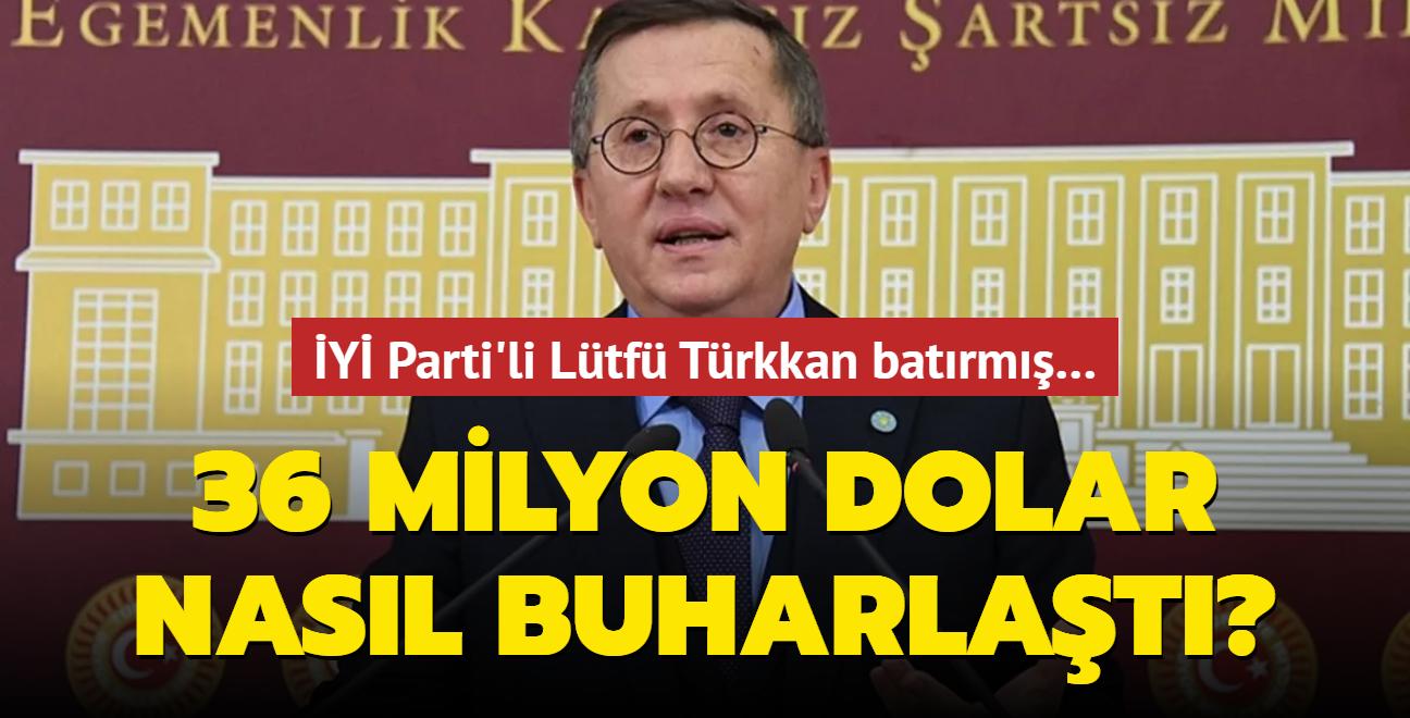 """İYİ Parti'li Lütfü Türkkan batırmış… 36 milyon dolar nasıl buharlaştı"""""""