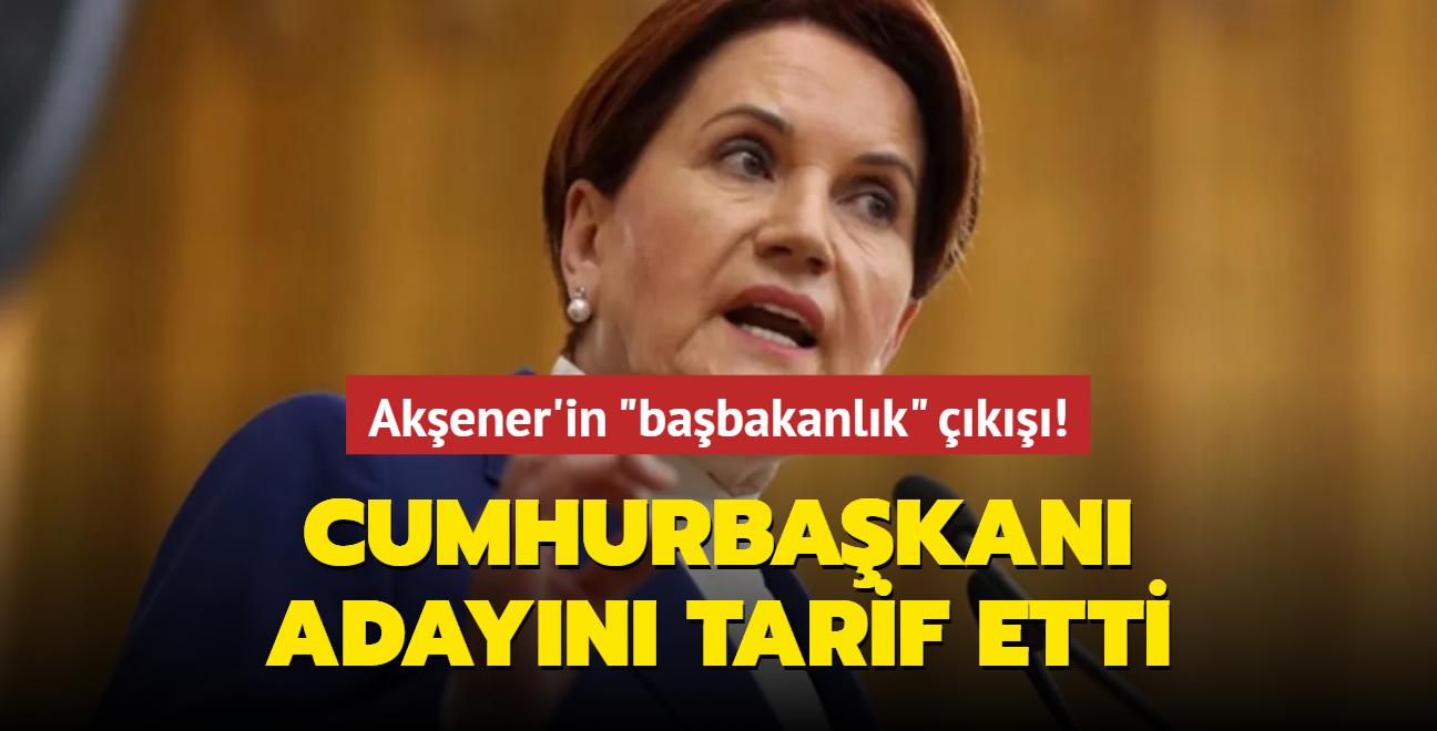 Akşener'in 'başbakanlık' çıkışı!  Cumhurbaşkanı adayı olarak kimi tarif etti?