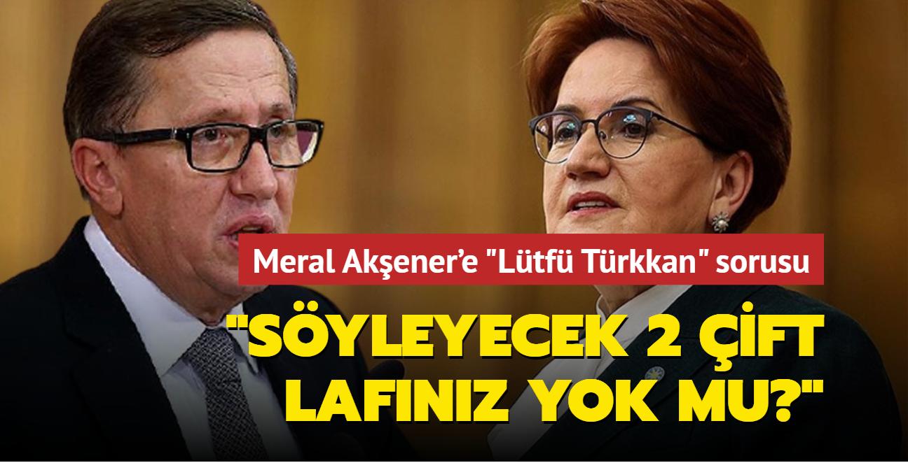 """Meral Akşener'e """"Lütfü Türkkan"""" sorusu: Söyleyecek 2 çift lafınız yok mu"""""""