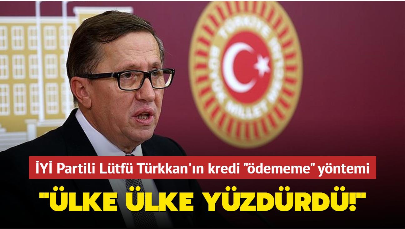 İYİ Partili Lütfü Türkkan'ın kredi ödememe yöntemi: Ülke ülke yüzdürdü