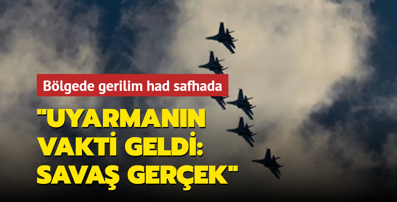 """Bölgede gerilim had safhada: """"Uyarmanın vakti geldi: Savaş gerçek"""""""