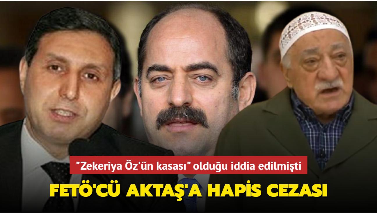 """""""Zekeriya Öz'ün kasası"""" FETÖ'cü Aktaş'a hapis cezası"""
