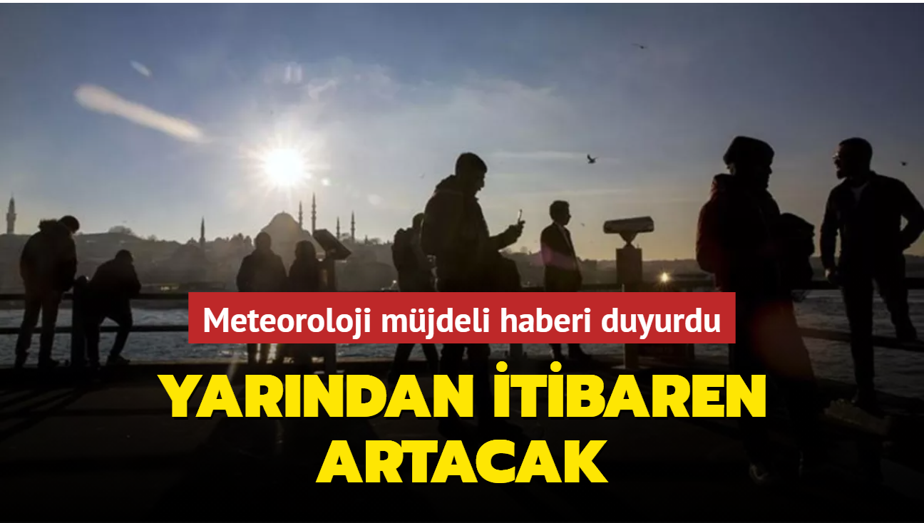 Meteoroloji müjdeli haberi duyurdu: Yarından itibaren artacak