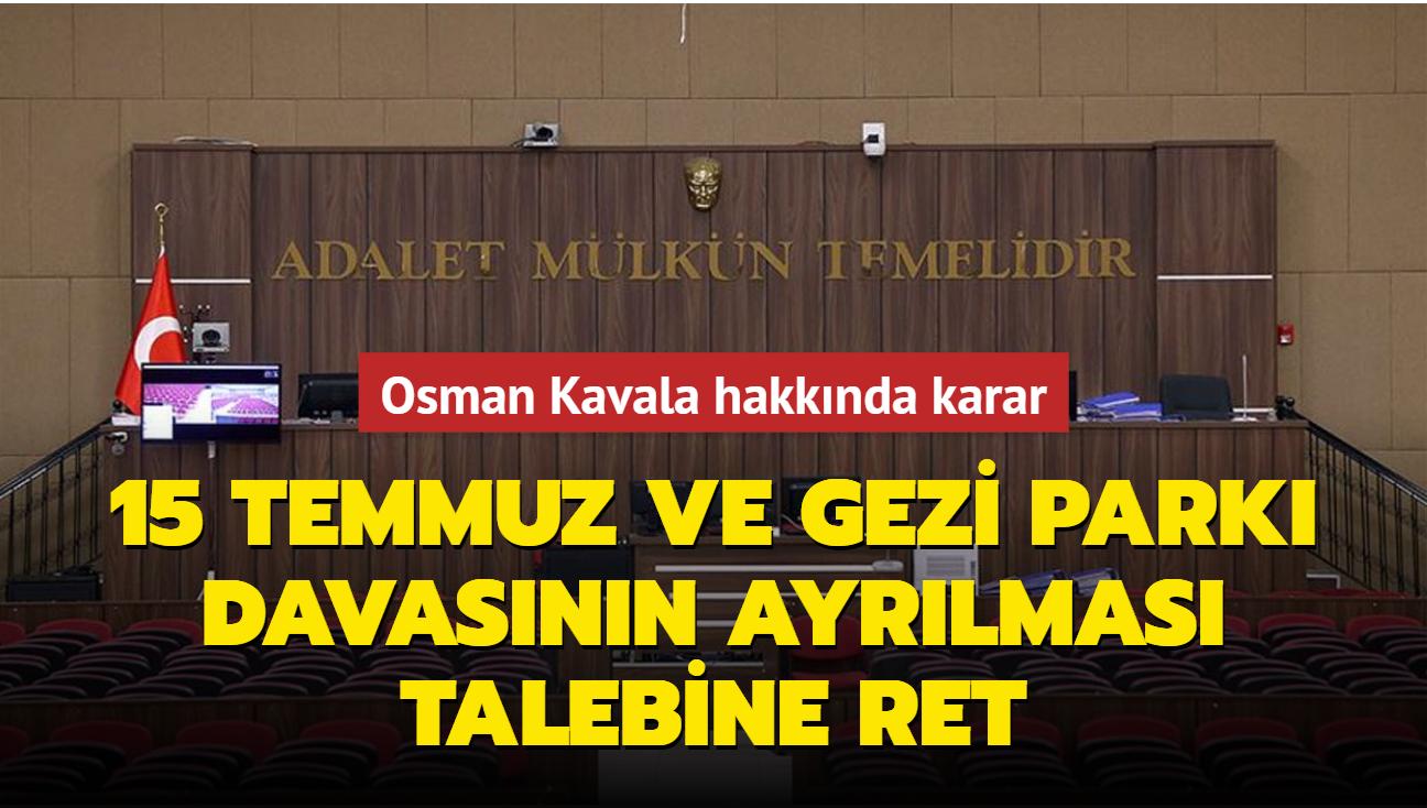 15 Temmuz darbe girişimi ve Gezi Parkı olaylarının ayrılması talebine ret... Osman Kavala hakkında karar