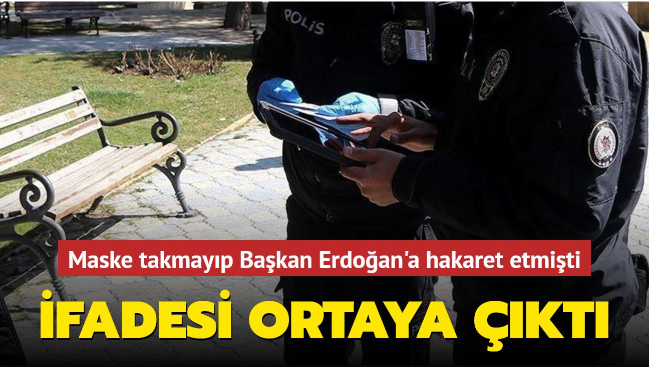 Maske takmayıp Başkan Erdoğan'a hakaret etmişti: İfadesi ortaya çıktı