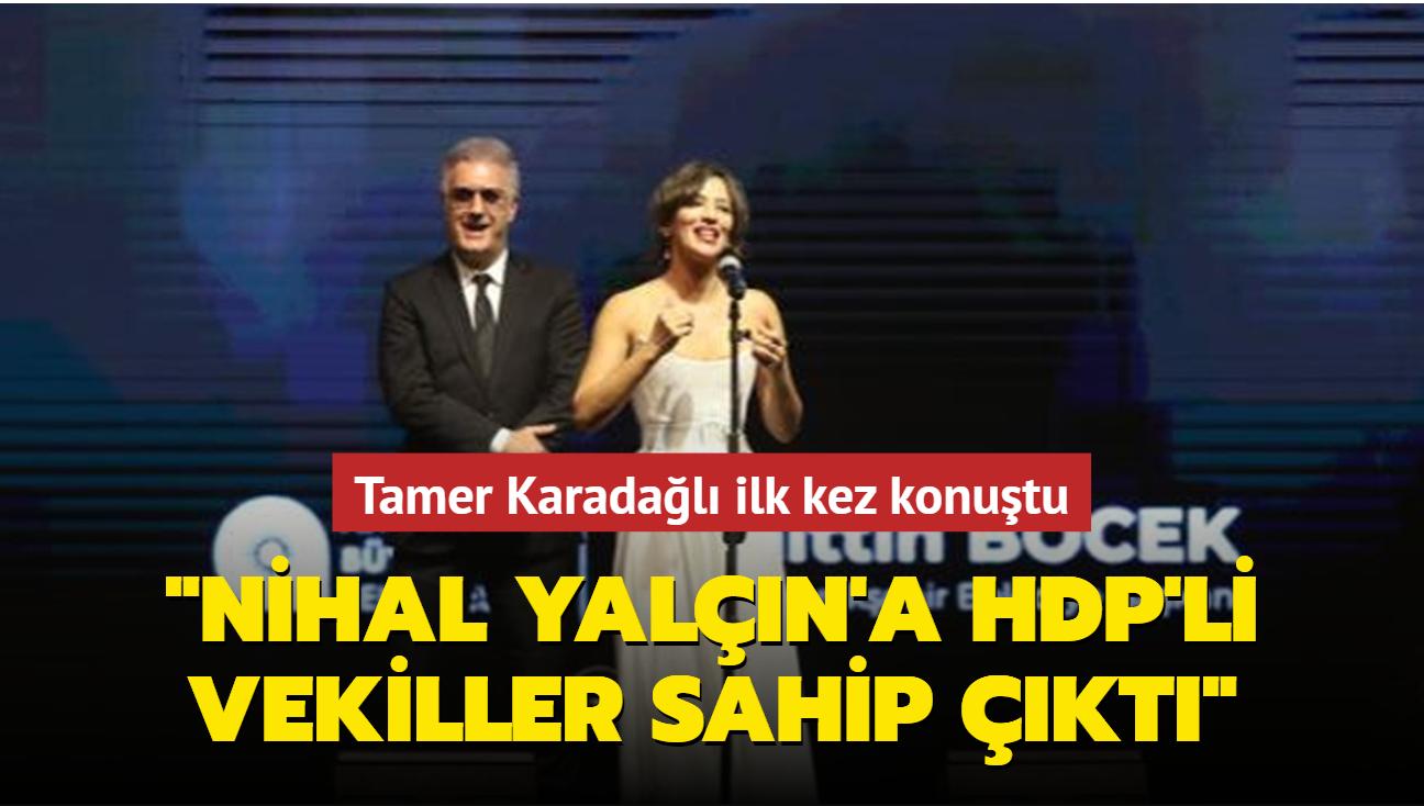 Tamer Karadağlı konuştu: Nihal Yalçın'a HDP'li vekiller sahip çıktı