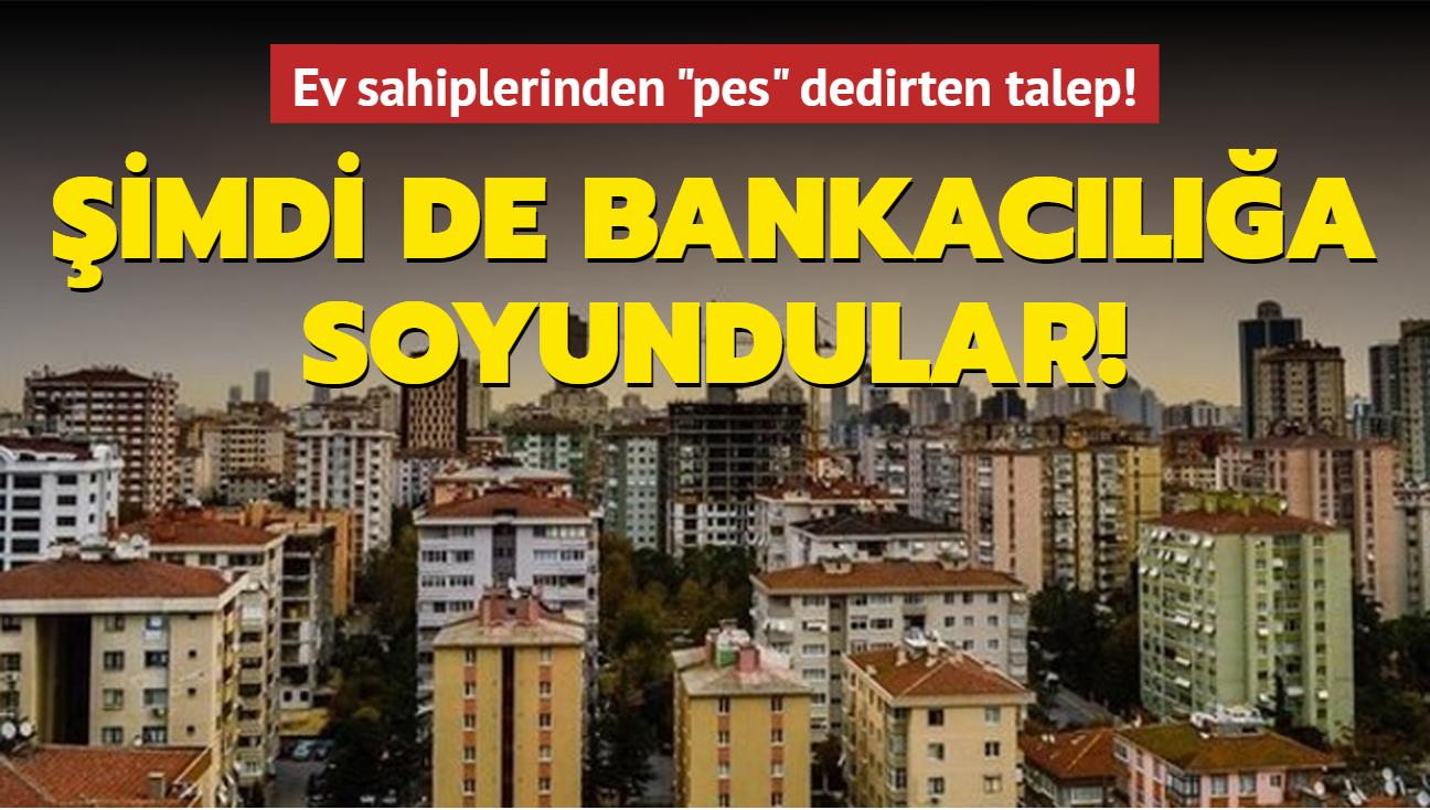 """Şimdi de bankacılığa soyundular! Ev sahiplerinden """"pes"""" dedirten talep!"""