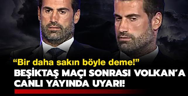 'Bir daha sakın böyle deme!' Volkan'a Beşiktaş maçı sonrası canlı yayında uyarı