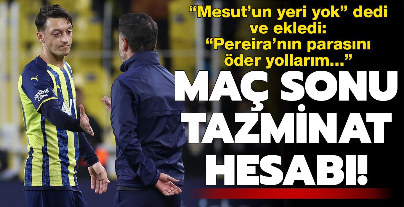 Fener'de isyan: 'Mesut'un yeri yok, Pereira'nın tazminatını ödeyip yollayın!'