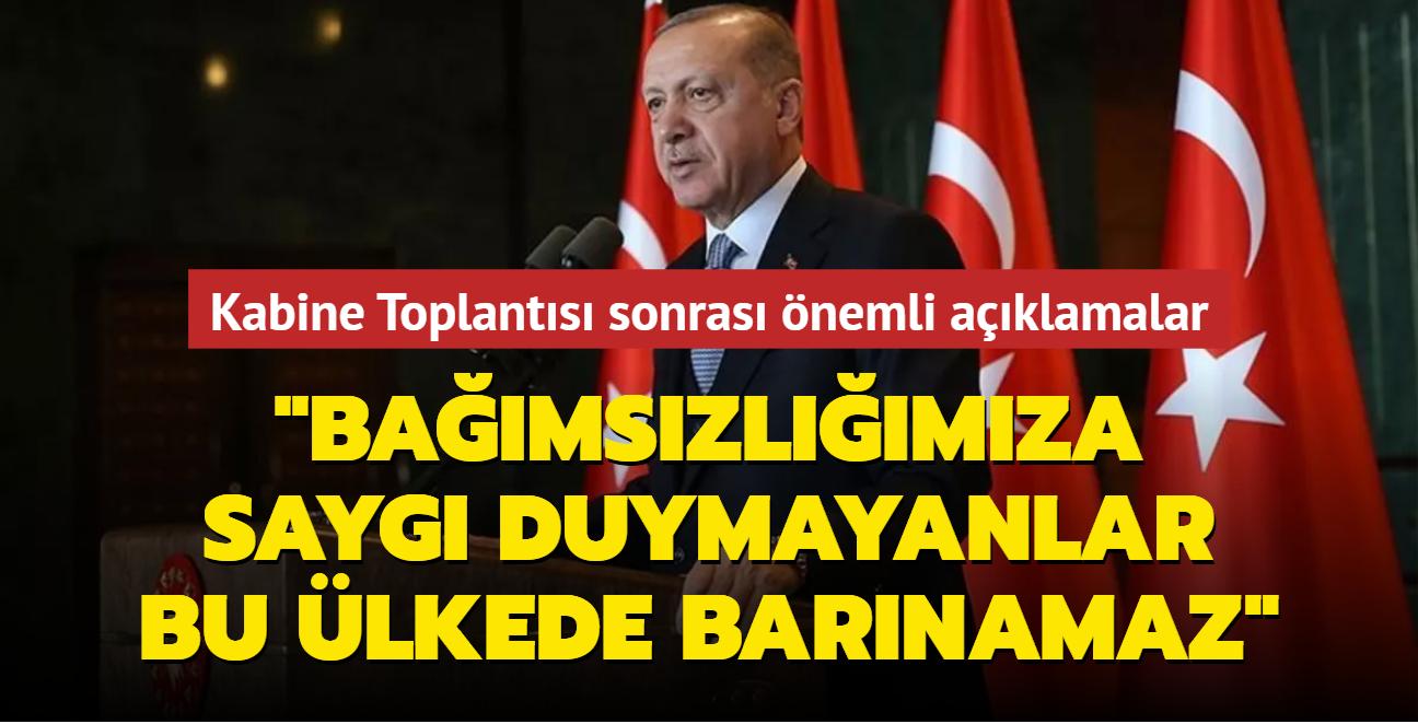 Başkan Erdoğan'dan Kabine Toplantısı sonrası önemli açıklamalar: Bağımsızlığımıza saygı duymayanlar bu ülkede barınamaz
