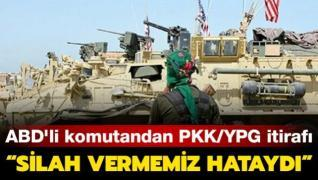 ABD'li komutandan PKK/YPG itirafı: Silah vermemiz hataydı