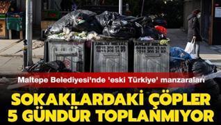 Maltepe Belediyesi'nde 'eski Türkiye' manzaraları... Sokaklardaki çöpler 5 gündür toplanmıyor