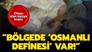 Cihazı alan oraya koştu! 'Bölgede 'Osmanlı definesi' var!'