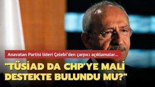 Anavatan Partisi Genel Başkanı Çelebi'den çarpıcı açıklamalar! TÜSİAD da CHP'ye mali destekte bulundu mu?