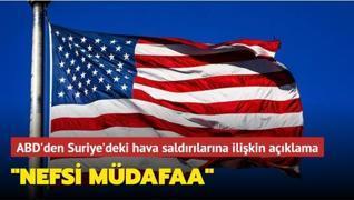 ABD'den Suriye'deki hava saldırılarına ilişkin açıklama: 'Nefsi müdafaa'