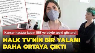 Halk TV'nin bir yalanı daha ortaya çıktı: Kanser hastası kadın İBB'ye böyle tepki gösterdi