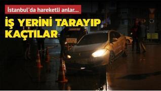 İstanbul'da hareketli anlar... İş yerini tarayıp kaçtılar