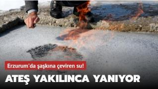 Erzurum'da şaşkına çeviren su! Ateş yakılınca yanıyor