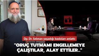 Op. Dr. Selman yaşadığı baskıları anlattı: Oruç tutmamı engellemeye çalıştılar, alay ettiler...