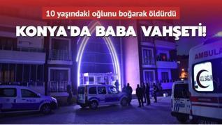 Son dakika... Konya'da baba vahşeti! 10 yaşındaki oğlunu boğarak öldürdü