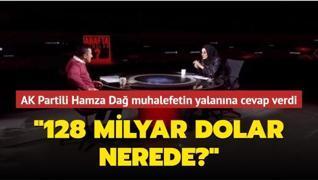 AK Partili Hamza Dağ, CHP'nin '128 milyar dolar nerede?' yalanına cevap verdi