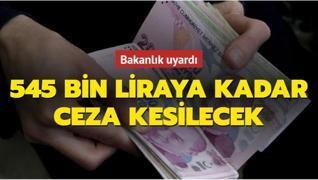 Bakanlık açıkladı: 545 bin liraya kadar ceza kesilecek