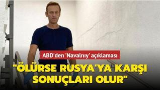 ABD'den 'Navalnıy' açıklaması... Ölürse Rusya'ya karşı sonuçları olur