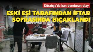 Kütahya'da kan donduran olay! Eski eşi tarafından iftar sofrasında bıçaklandı