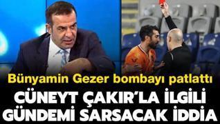 Bünyamin Gezer'den Cüneyt Çakır'la ilgili gündemi sarsacak iddia!