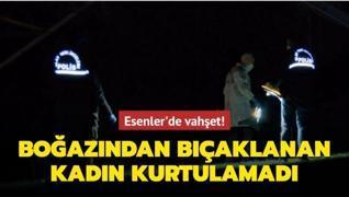 Esenler'de vahşet! Boğazından bıçaklanan kadın kurtulamadı