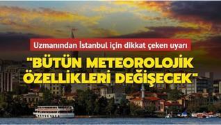 Uzmanından İstanbul için dikkat çeken uyarı: Bütün meteorolojik özellikleri değişecek