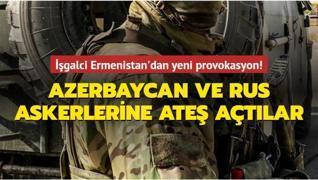 İşgalci Ermenistan'dan yeni provokasyon! Azerbaycan ve Rus askerlerine ateş açtılar