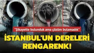 İstanbul'un dereleri rengarenk! 'Şikayette bulunduk ama çözüm bulamadık'