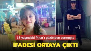 13 yaşındaki Pınar'ı gözünden vuran katilin ifadesi ortaya çıktı