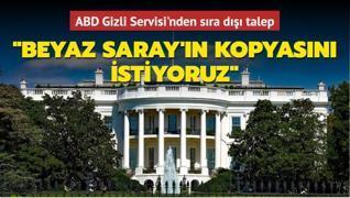 ABD Gizli Servisi'nden sıra dışı talep: 'Beyaz Saray'ın kopyasını istiyoruz'