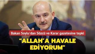 Bakan Soylu'dan Sözcü ve Karar gazetesine tepki: Allah'a havale ediyorum