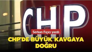 Serkan Fıçıcı yazdı... CHP'de büyük kavgaya doğru