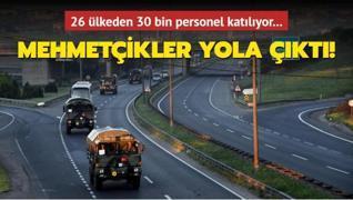 Mehmetçikler yola çıktı! 26 ülkeden 30 bin personel katılıyor