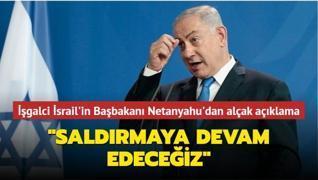 İşgalci İsrail'in Başbakanı Netanyahu'dan alçak açıklama: 'Saldırmaya devam edeceğiz'