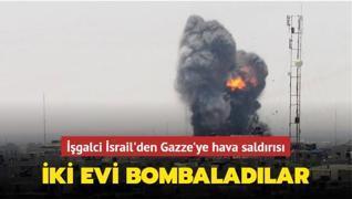 İşgalci İsrail'den Gazze'ye hava saldırısı... İki evi bombaladılar