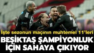 Beşiktaş şampiyonluk için sahaya çıkıyor! Muhtemel 11'ler