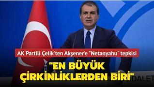 AK Partili Çelik'ten Akşener'e 'Netanyahu' tepkisi: 'En büyük çirkinliklerden biri'
