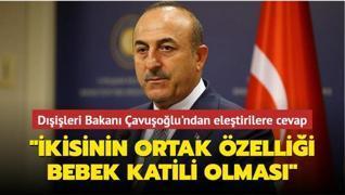 Dışişleri Bakanı Çavuşoğlu'ndan eleştirilere cevap: 'İkisinin ortak özelliği bebek katili olması'