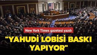 New York Times gazetesi yazdı... 'Yahudi lobisi baskı yapıyor'