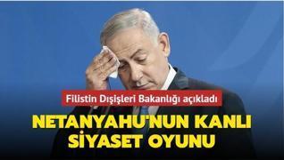 Filistin Dışişleri Bakanlığı açıkladı: Netanyahu'nun kanlı siyaset oyunu