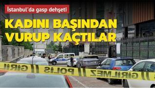 İstanbul'da gasp dehşeti: Kadını başından vurup kaçtılar